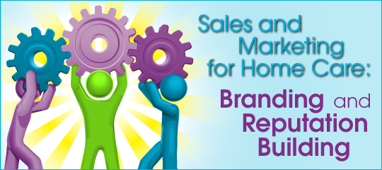 Sales and Marketing for Home Care: Branding and Reputation Building